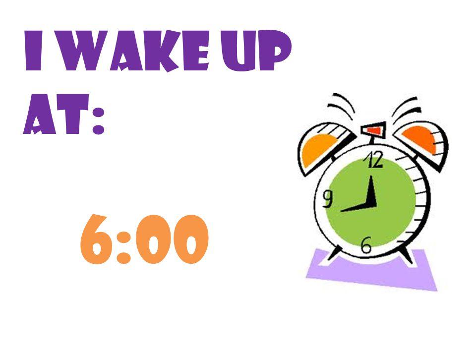 I wake up at: 6:00