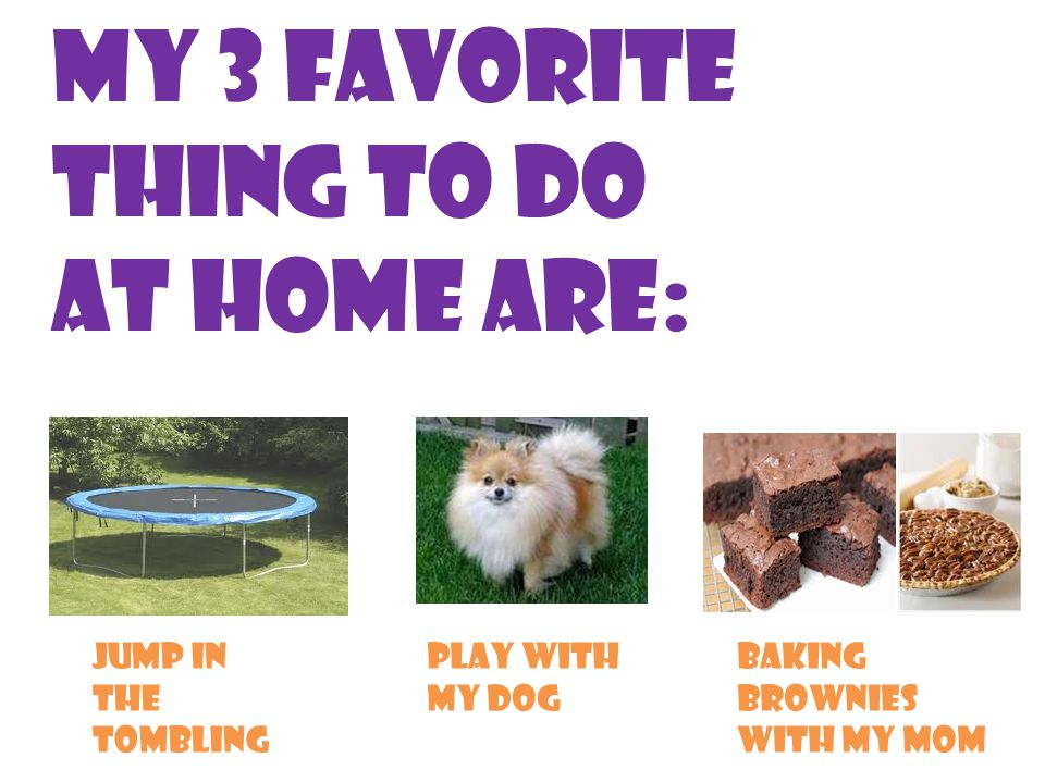 My 3 favorite thing to do at home are: Jump in the tombling Play with my dog Baking brownies with my mom