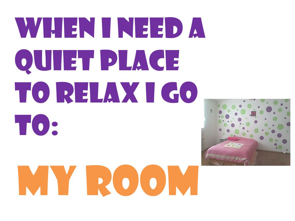 When I need a quiet place to relax I go to: My room