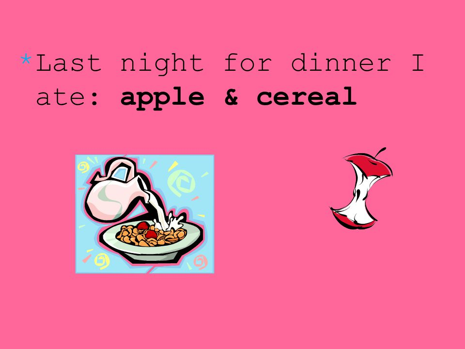 *Last night for dinner I ate: apple & cereal