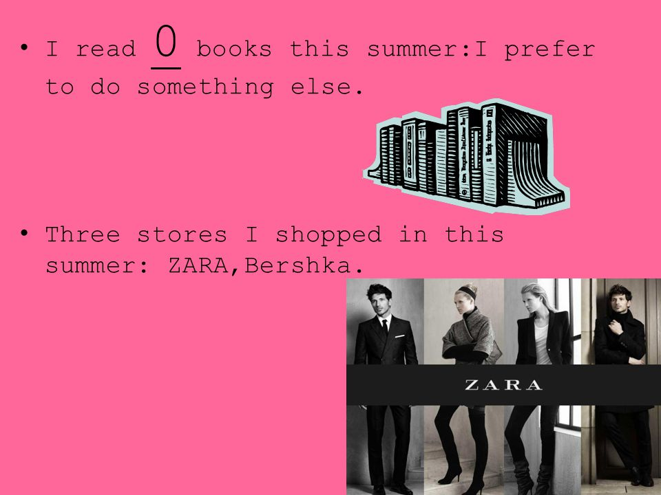 I read 0 books this summer:I prefer to do something else. Three stores I shopped in this summer: ZARA,Bershka.