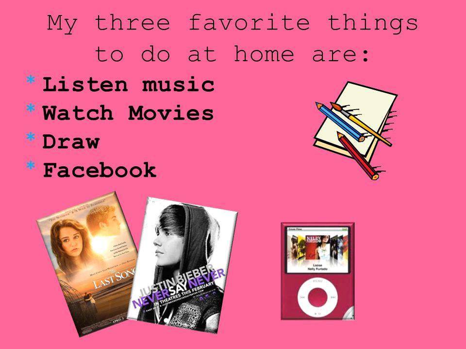 My three favorite things to do at home are: * Listen music * Watch Movies * Draw * Facebook