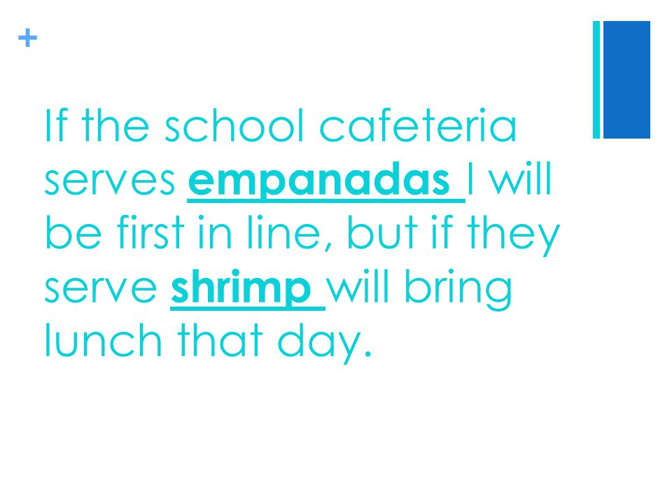 + If the school cafeteria serves empanadas I will be first in line, but if they serve shrimp will bring lunch that day.