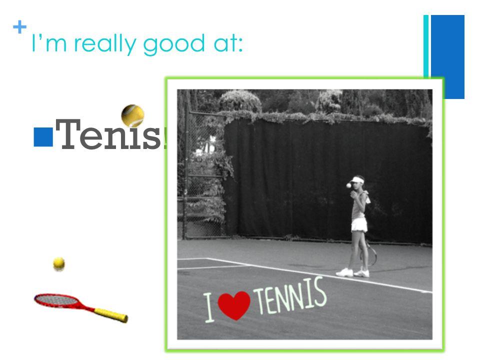 + I'm really good at: Tenis !