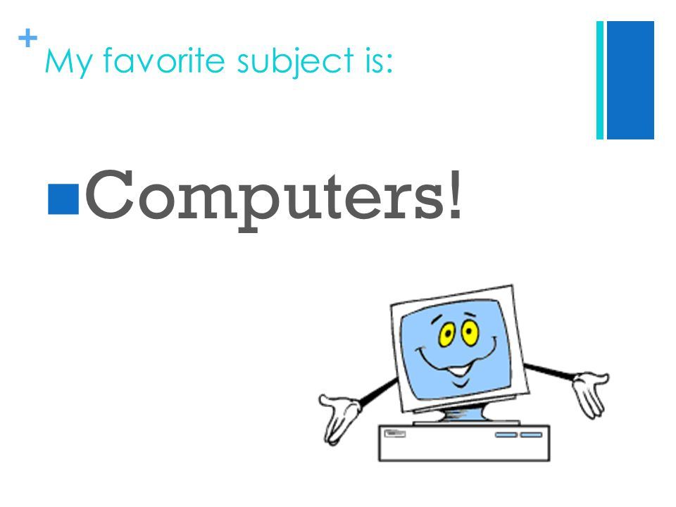 + My favorite subject is: Computers!