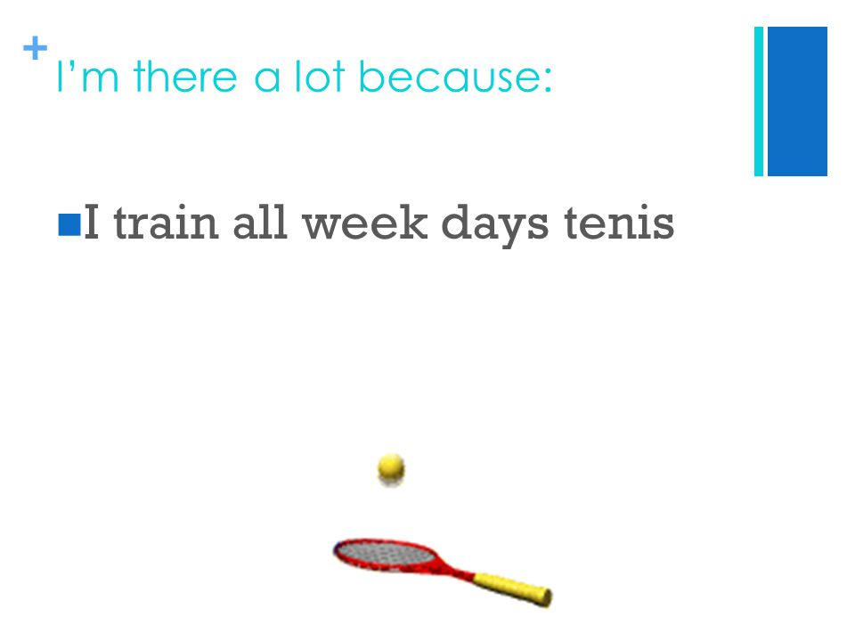+ I'm there a lot because: I train all week days tenis