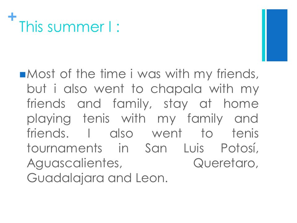 + This summer I : Most of the time i was with my friends, but i also went to chapala with my friends and family, stay at home playing tenis with my family and friends.