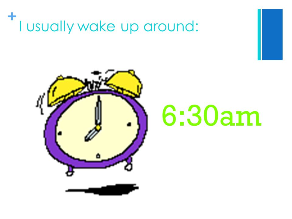 + I usually wake up around: 6:30am