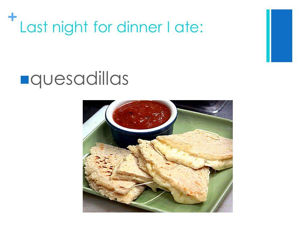 + Last night for dinner I ate: quesadillas