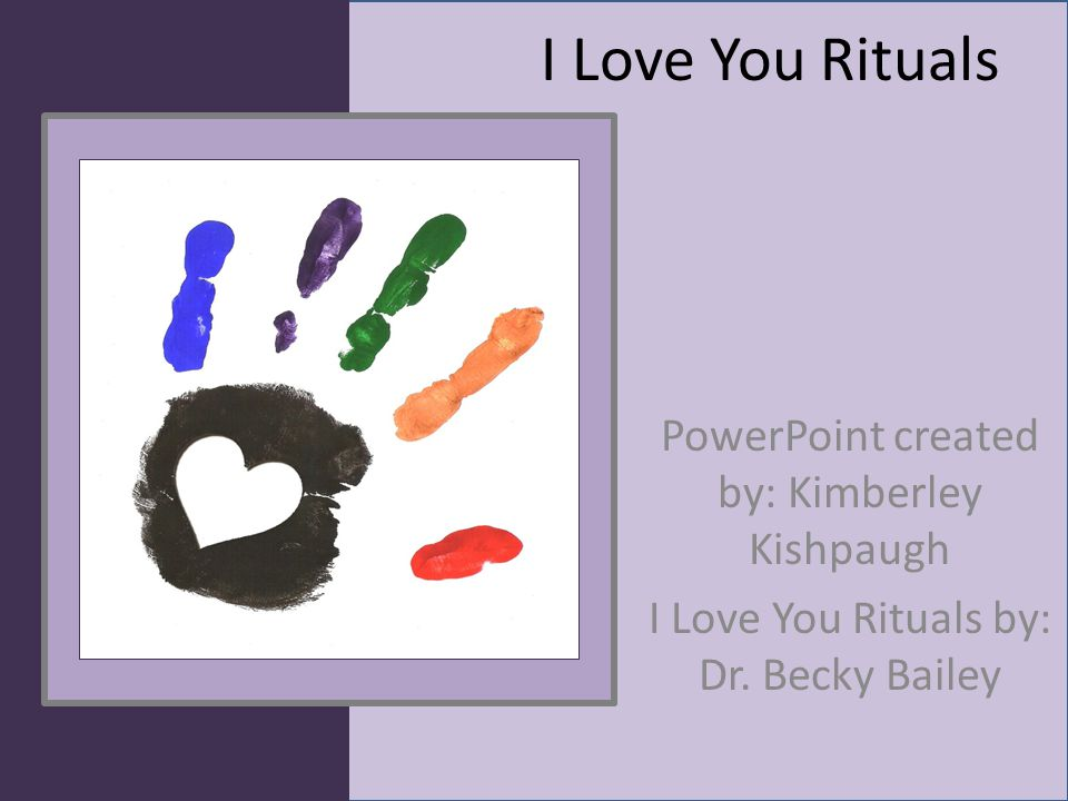 I Love You Rituals PowerPoint created by: Kimberley Kishpaugh I Love You Rituals by: Dr. Becky Bailey