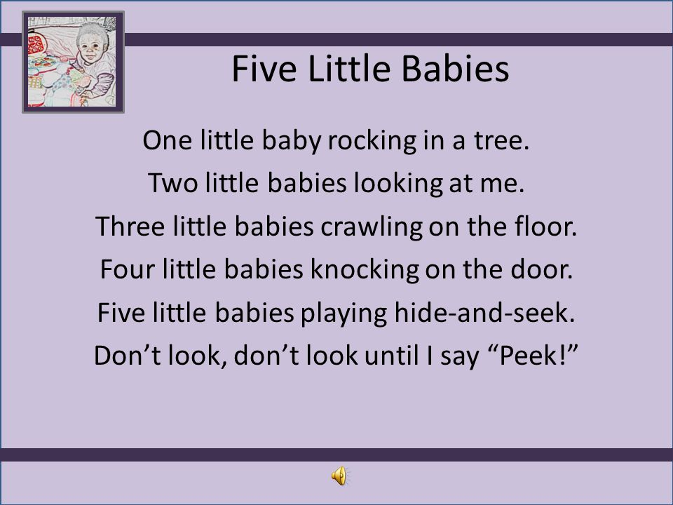 Five Little Babies One little baby rocking in a tree. Two little babies looking at me. Three little babies crawling on the floor. Four little babies k