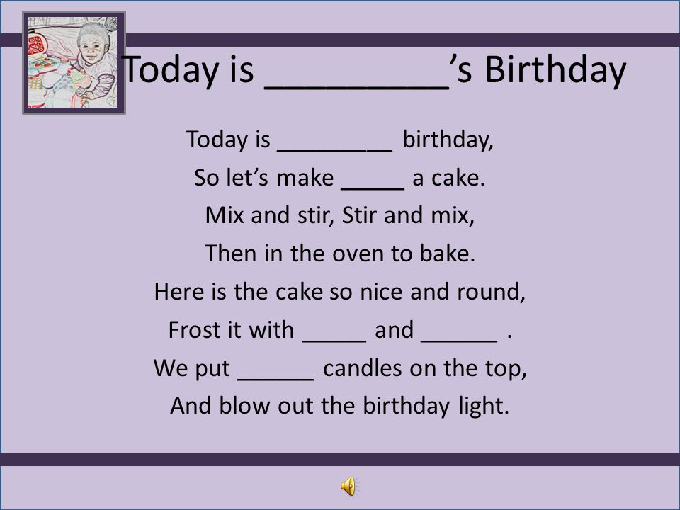 Today is _________'s Birthday Today is _________ birthday, So let's make _____ a cake. Mix and stir, Stir and mix, Then in the oven to bake. Here is t