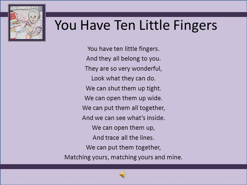 You Have Ten Little Fingers You have ten little fingers. And they all belong to you. They are so very wonderful, Look what they can do. We can shut th