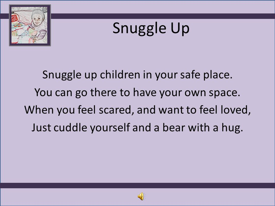 Snuggle Up Snuggle up children in your safe place. You can go there to have your own space. When you feel scared, and want to feel loved, Just cuddle
