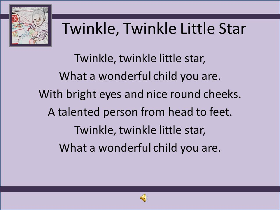 Twinkle, Twinkle Little Star Twinkle, twinkle little star, What a wonderful child you are. With bright eyes and nice round cheeks. A talented person f