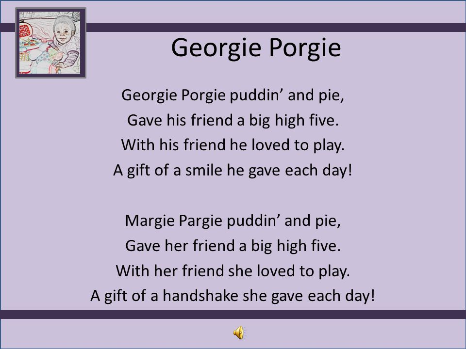 Georgie Porgie Georgie Porgie puddin' and pie, Gave his friend a big high five. With his friend he loved to play. A gift of a smile he gave each day!