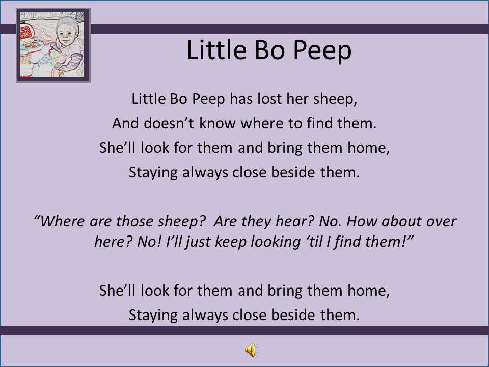 Little Bo Peep Little Bo Peep has lost her sheep, And doesn't know where to find them. She'll look for them and bring them home, Staying always close