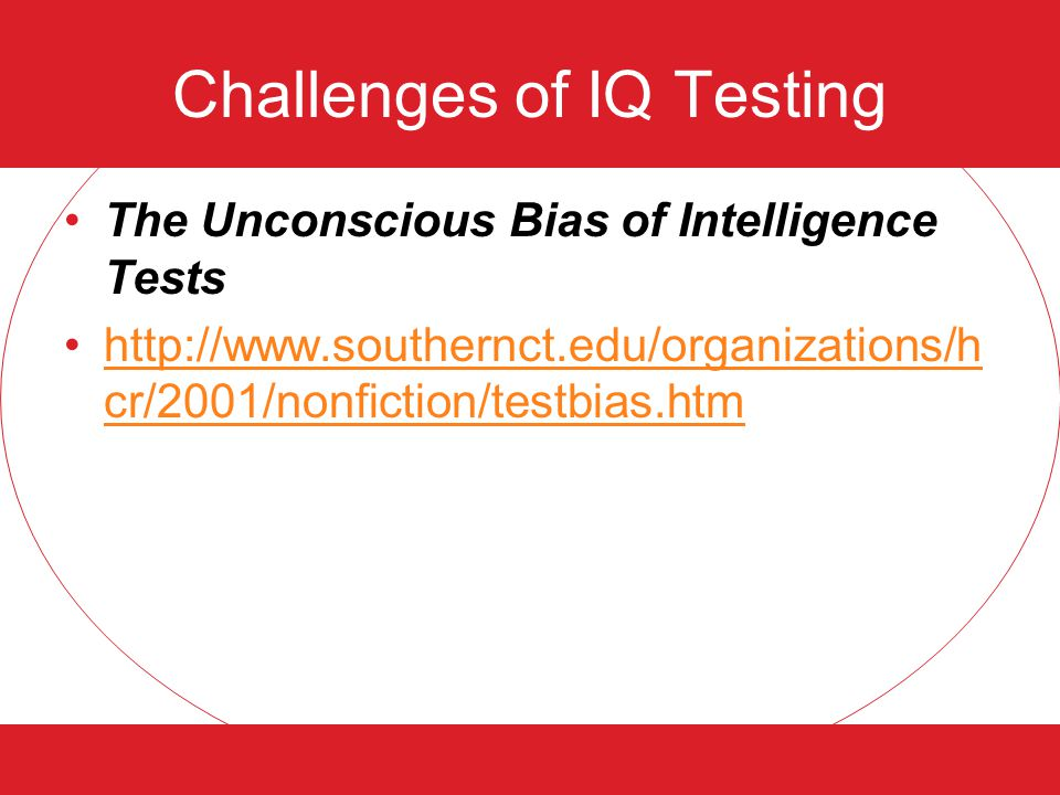 Challenges of IQ Testing The Unconscious Bias of Intelligence Tests http://www.southernct.edu/organizations/h cr/2001/nonfiction/testbias.htmhttp://www.southernct.edu/organizations/h cr/2001/nonfiction/testbias.htm
