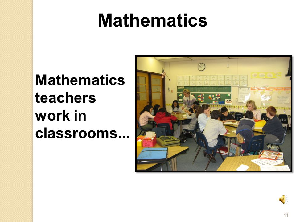 11 Mathematics teachers work in classrooms... Mathematics