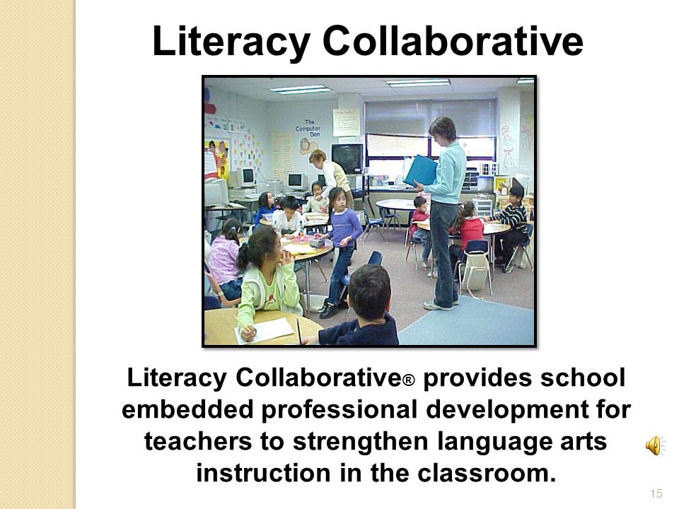 15 Literacy Collaborative Literacy Collaborative ® provides school embedded professional development for teachers to strengthen language arts instruction in the classroom.