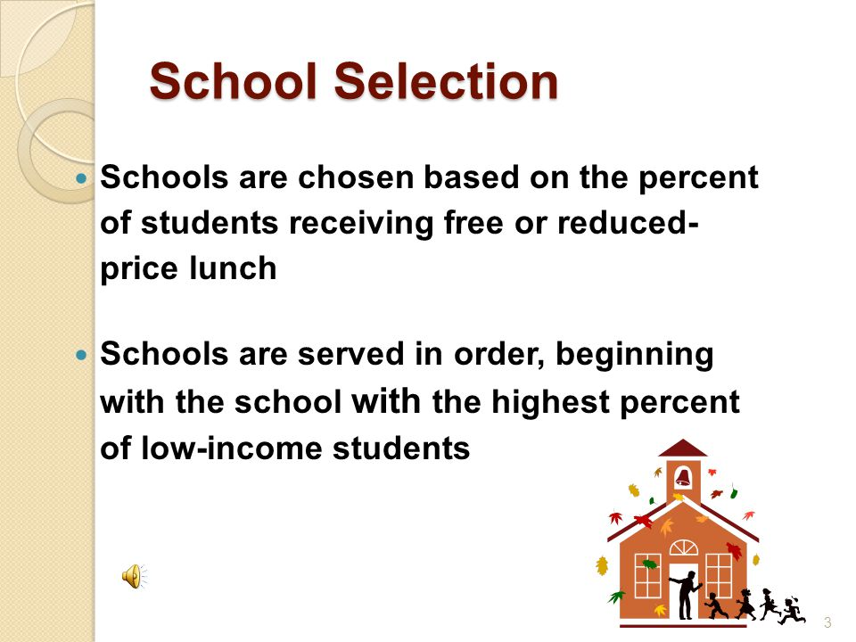 School Selection Schools are chosen based on the percent of students receiving free or reduced- price lunch Schools are served in order, beginning with the school with the highest percent of low-income students 3