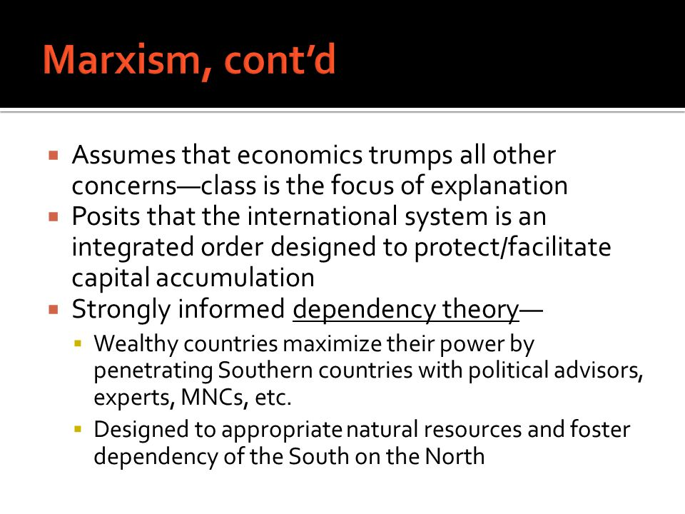  Assumes that economics trumps all other concerns—class is the focus of explanation  Posits that the international system is an integrated order designed to protect/facilitate capital accumulation  Strongly informed dependency theory—  Wealthy countries maximize their power by penetrating Southern countries with political advisors, experts, MNCs, etc.