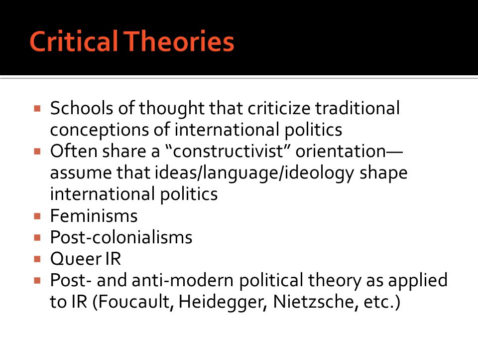  Schools of thought that criticize traditional conceptions of international politics  Often share a constructivist orientation— assume that ideas/language/ideology shape international politics  Feminisms  Post-colonialisms  Queer IR  Post- and anti-modern political theory as applied to IR (Foucault, Heidegger, Nietzsche, etc.)