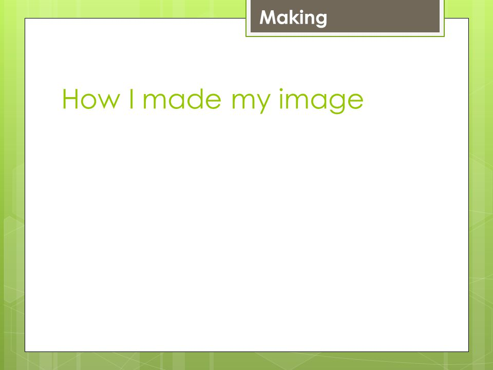 How I made my image Making LevelMake 4 Simple image with less than 5 easy changes which are easy to spot 5 Complex image with 5 changes done well or simple image with many changes done brilliantly 6+ Complex image with many changes using a wide range of skills.