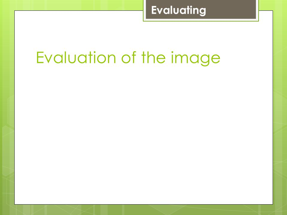 Evaluation of the image Evaluating LevelEvaluate 4 Your image meets some of the brief.
