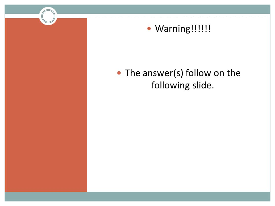 Warning!!!!!! The answer(s) follow on the following slide.