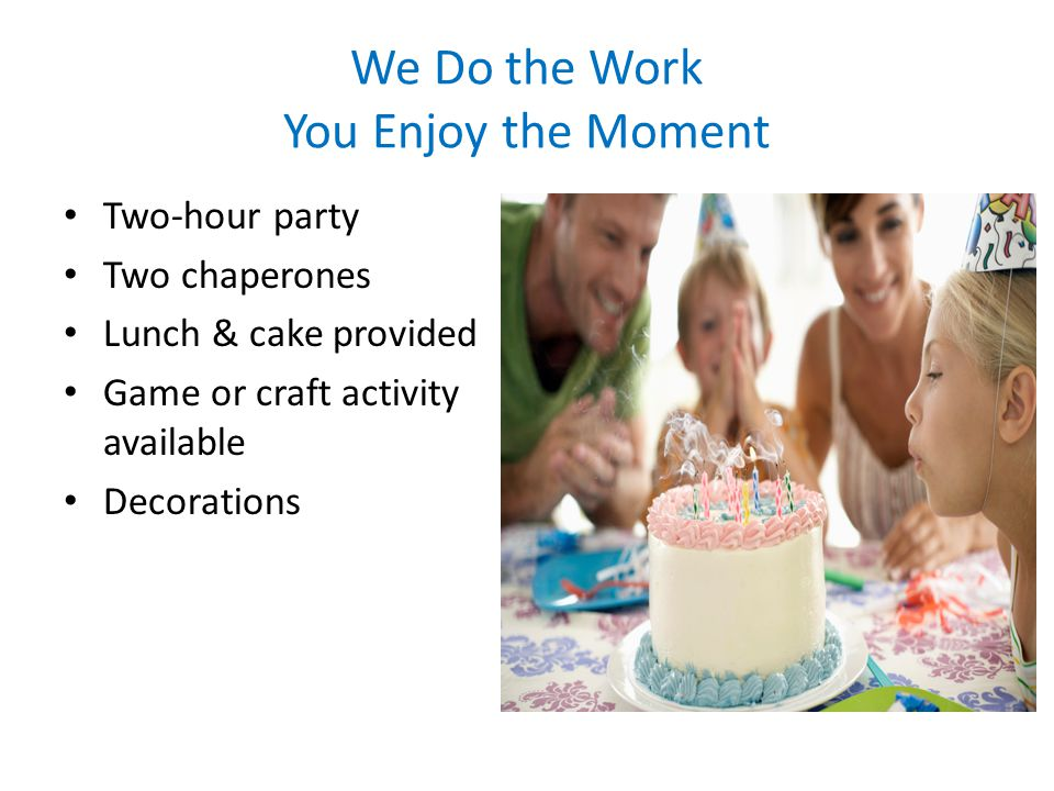 We Do the Work You Enjoy the Moment Two-hour party Two chaperones Lunch & cake provided Game or craft activity available Decorations