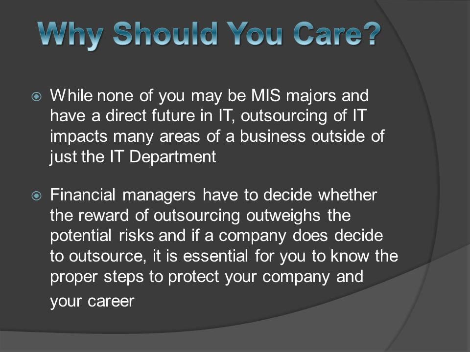  While none of you may be MIS majors and have a direct future in IT, outsourcing of IT impacts many areas of a business outside of just the IT Department  Financial managers have to decide whether the reward of outsourcing outweighs the potential risks and if a company does decide to outsource, it is essential for you to know the proper steps to protect your company and your career