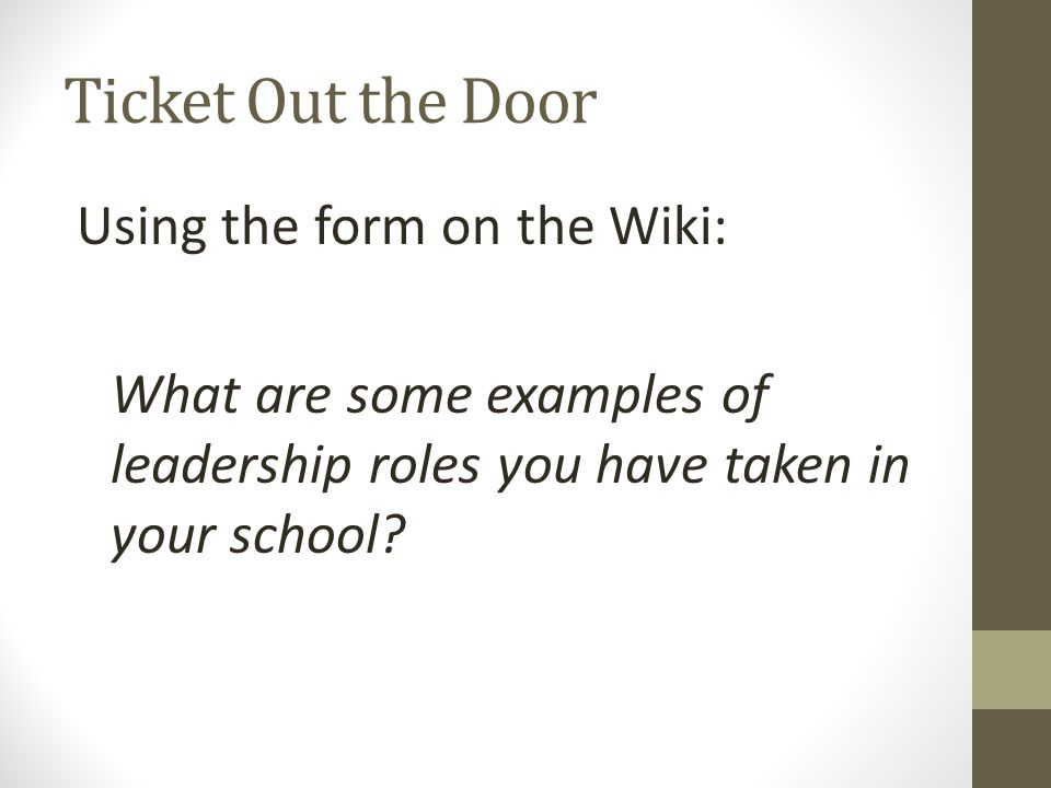 Ticket Out the Door Using the form on the Wiki: What are some examples of leadership roles you have taken in your school?