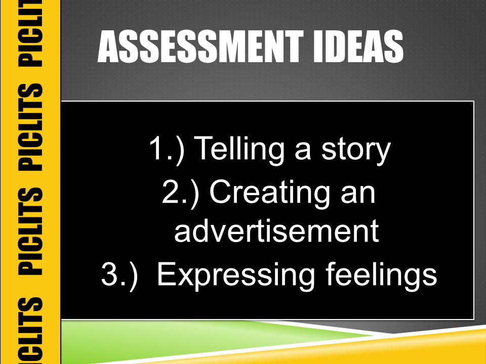 ASSESSMENT IDEAS 1.) Telling a story 2.) Creating an advertisement 3.) Expressing feelings 1.) Telling a story 2.) Creating an advertisement 3.) Expressing feelings PICLITS PICLITS
