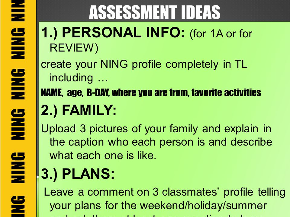 ASSESSMENT IDEAS 1.) PERSONAL INFO: (for 1A or for REVIEW) create your NING profile completely in TL including … NAME, age, B-DAY, where you are from, favorite activities 2.) FAMILY: Upload 3 pictures of your family and explain in the caption who each person is and describe what each one is like.