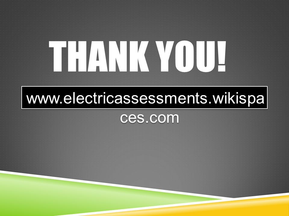 THANK YOU! www.electricassessments.wikispa ces.com