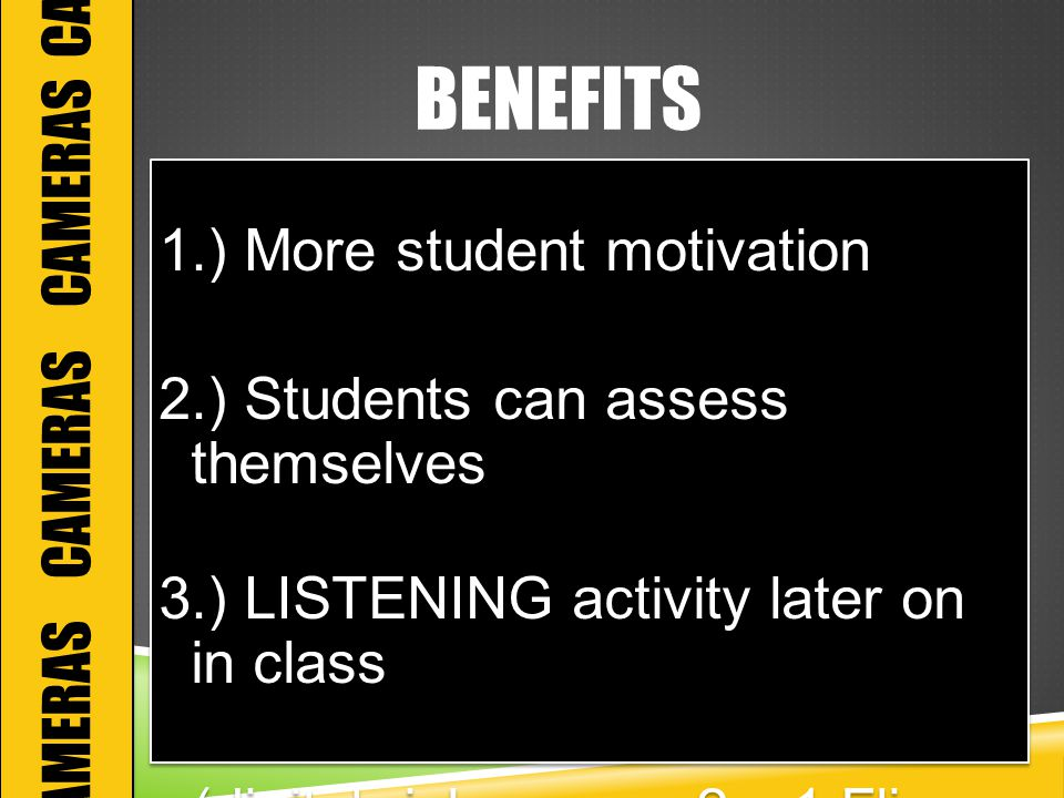 BENEFITS 1.) More student motivation 2.) Students can assess themselves 3.) LISTENING activity later on in class (digitalwish.com = 2 x 1 Flip Cameras) 1.) More student motivation 2.) Students can assess themselves 3.) LISTENING activity later on in class (digitalwish.com = 2 x 1 Flip Cameras) CAMERAS CAMERAS CAMERAS CAM