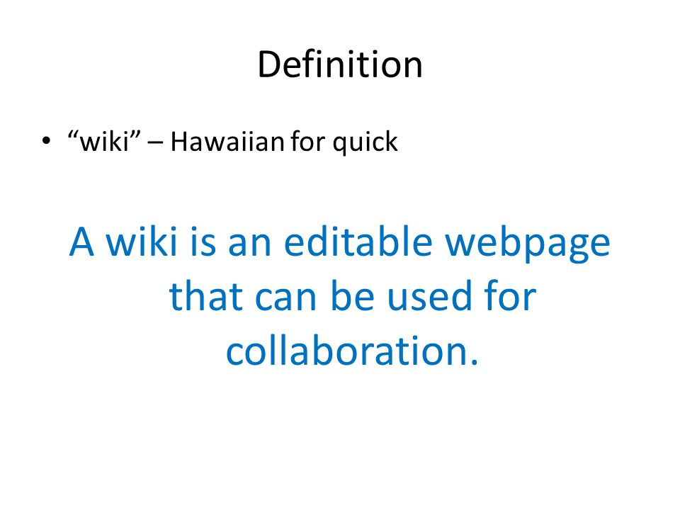 "Definition ""wiki"" – Hawaiian for quick A wiki is an editable webpage that can be used for collaboration."