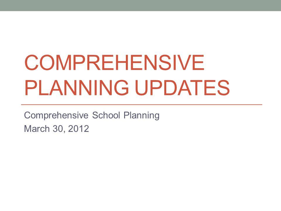 COMPREHENSIVE PLANNING UPDATES Comprehensive School Planning March 30, 2012