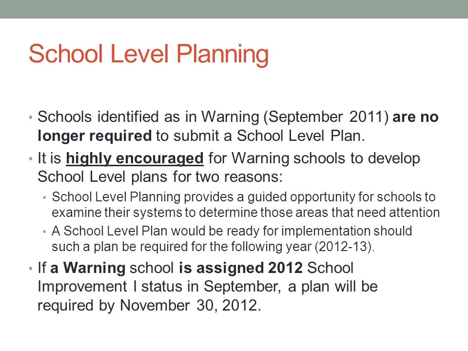 School Level Planning Schools identified as in Warning (September 2011) are no longer required to submit a School Level Plan.
