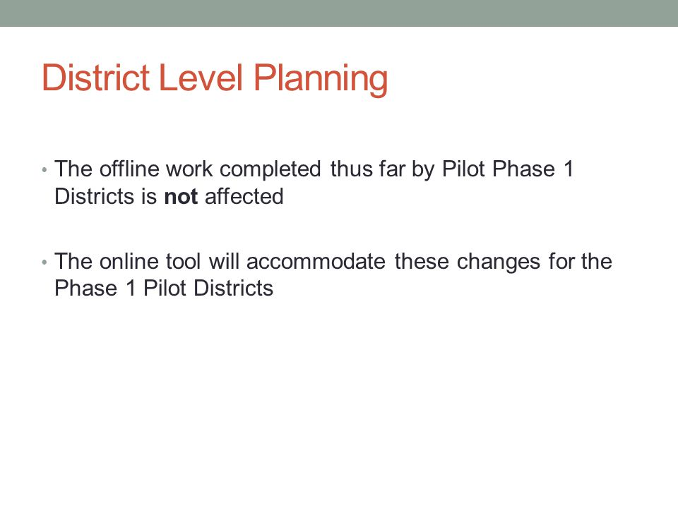 District Level Planning The offline work completed thus far by Pilot Phase 1 Districts is not affected The online tool will accommodate these changes for the Phase 1 Pilot Districts