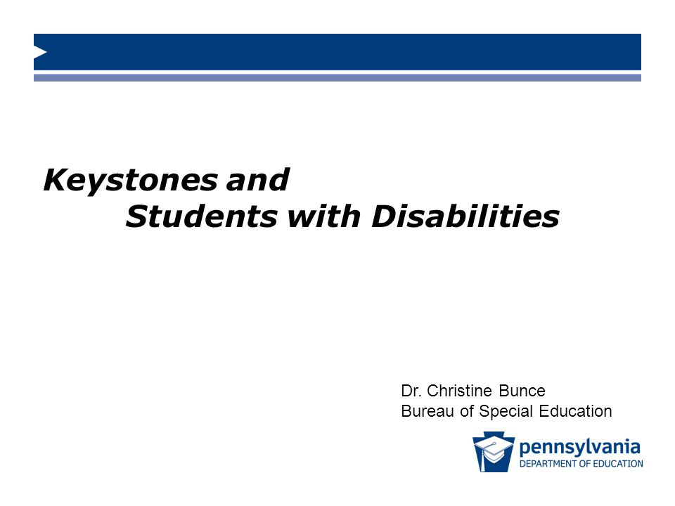 Keystones and Students with Disabilities Dr. Christine Bunce Bureau of Special Education