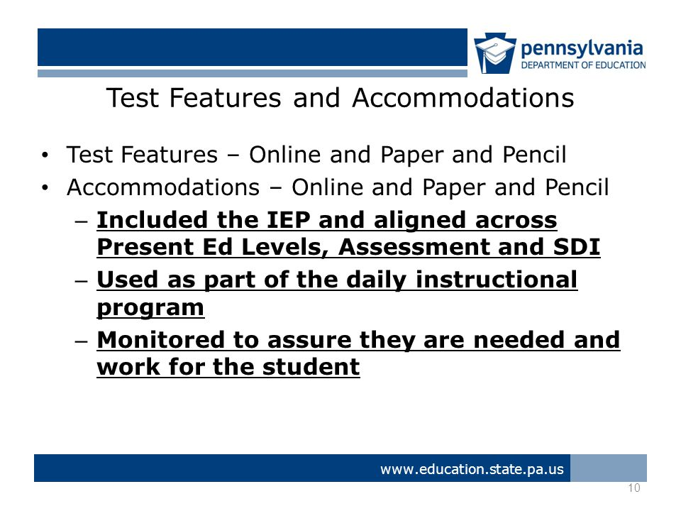 Test Features and Accommodations Test Features – Online and Paper and Pencil Accommodations – Online and Paper and Pencil – Included the IEP and aligned across Present Ed Levels, Assessment and SDI – Used as part of the daily instructional program – Monitored to assure they are needed and work for the student 10 www.education.state.pa.us