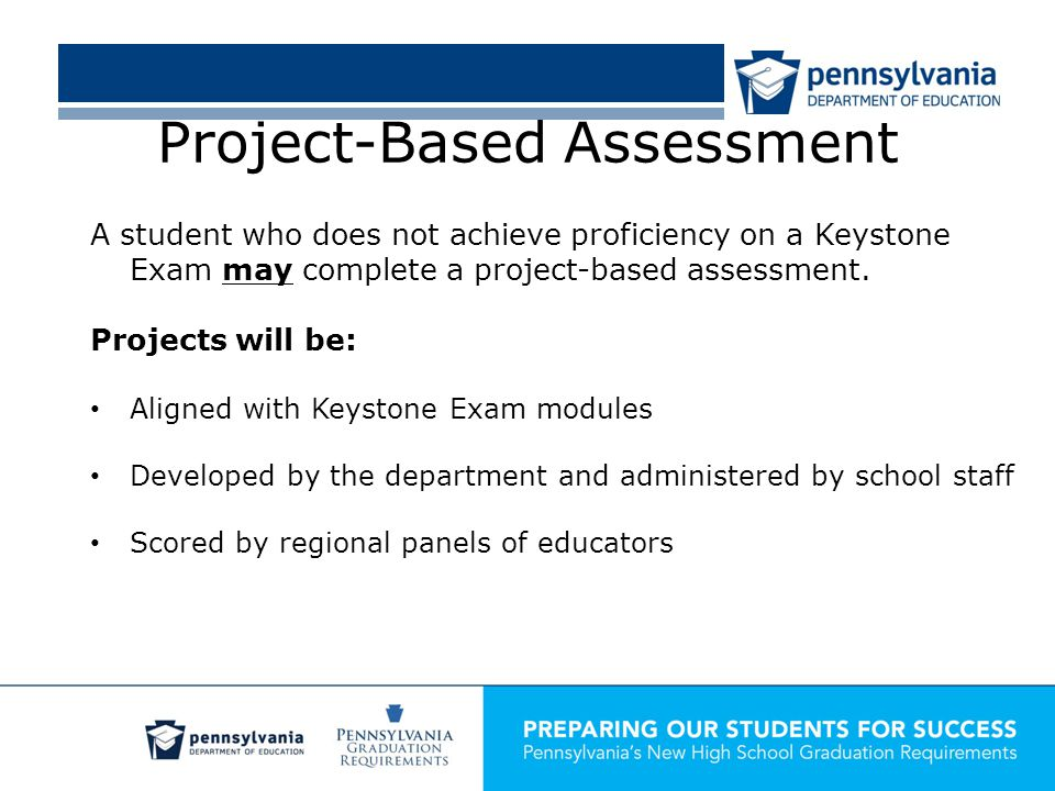 Project-Based Assessment A student who does not achieve proficiency on a Keystone Exam may complete a project-based assessment.