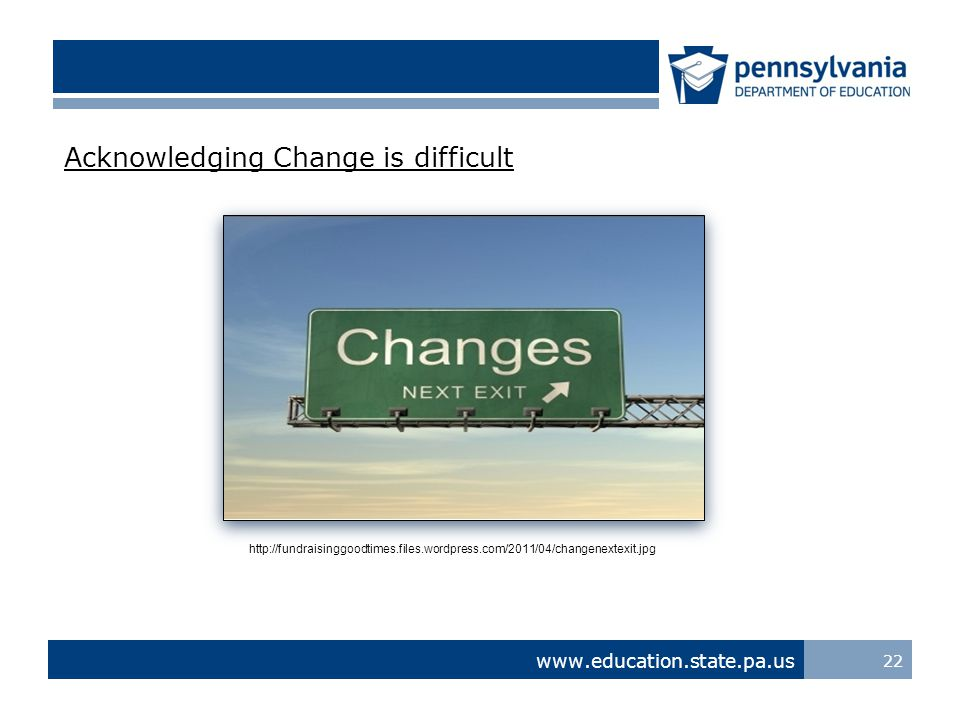 www.education.state.pa.us Acknowledging Change is difficult 22 http://fundraisinggoodtimes.files.wordpress.com/2011/04/changenextexit.jpg