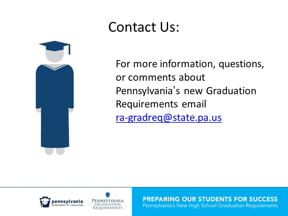 Contact Us: For more information, questions, or comments about Pennsylvania's new Graduation Requirements email ra-gradreq@state.pa.us