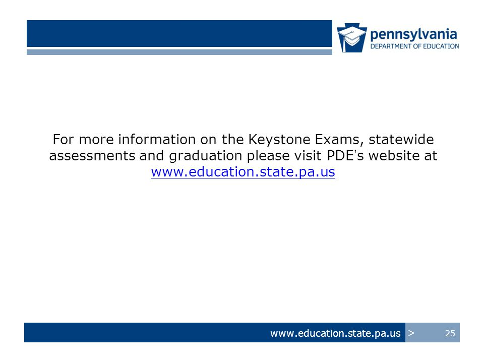 www.education.state.pa.us > 25 For more information on the Keystone Exams, statewide assessments and graduation please visit PDE's website at www.education.state.pa.us