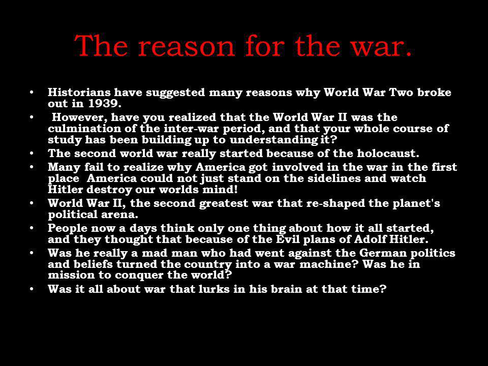 The reason for the war. Historians have suggested many reasons why World War Two broke out in