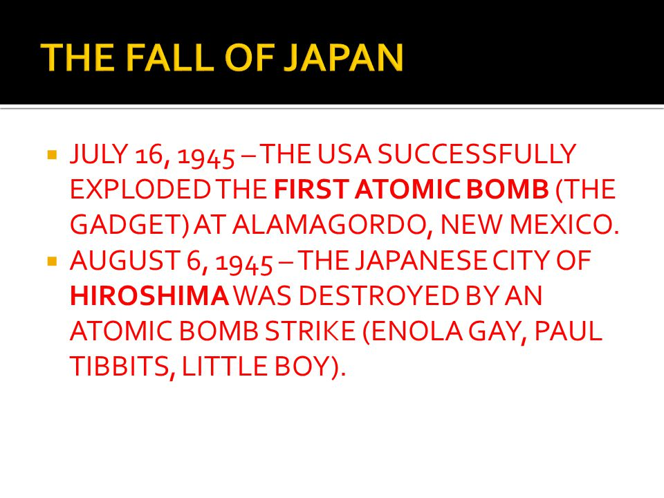  JULY 16, 1945 – THE USA SUCCESSFULLY EXPLODED THE FIRST ATOMIC BOMB (THE GADGET) AT ALAMAGORDO, NEW MEXICO.  AUGUST 6, 1945 – THE JAPANESE CITY OF