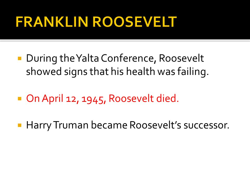  During the Yalta Conference, Roosevelt showed signs that his health was failing.  On April 12, 1945, Roosevelt died.  Harry Truman became Roosevel